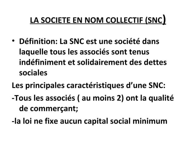 LA SOCIETE EN NOM COLLECTIF (SNC) • Définition: La SNC est une société dans laquelle tous les associés sont tenus indéfini...