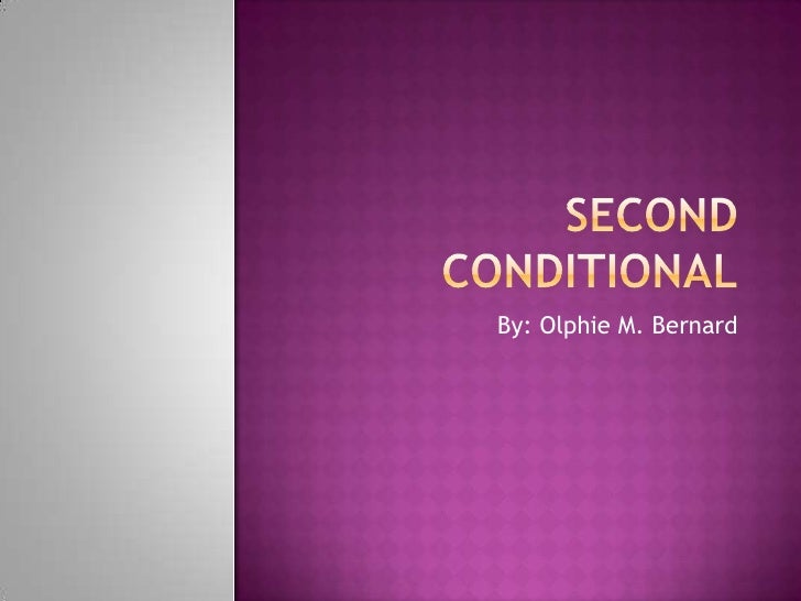 Second Conditional<br />By: Olphie M. Bernard<br />