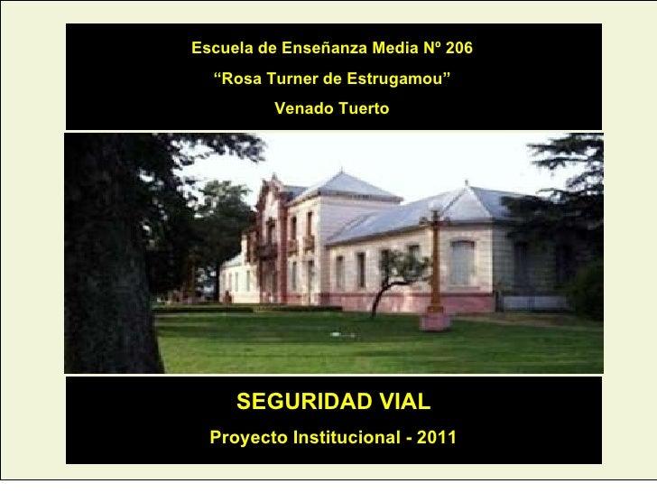 """Escuela de Enseñanza Media Nº 206 """" Rosa Turner de Estrugamou"""" Venado Tuerto SEGURIDAD VIAL Proyecto Institucional - 2011"""