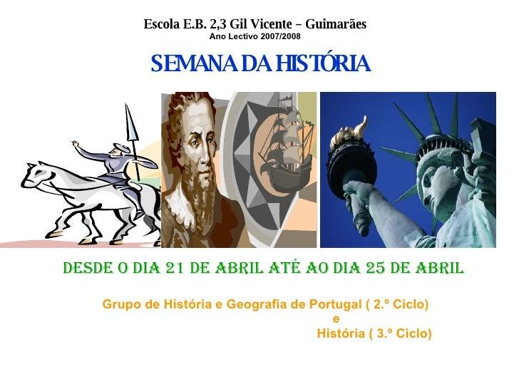 Escola E.B. 2,3 Gil Vicente – Guimarães Ano Lectivo 2007/2008 SEMANA DA HISTÓRIA DESDE O DIA 21 DE ABRIL ATÉ AO DIA 25 DE ...