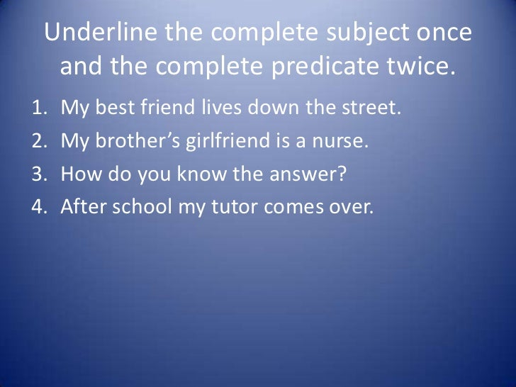 Underline the complete subject once  and the complete predicate twice.1.   My best friend lives down the street.2.   My br...