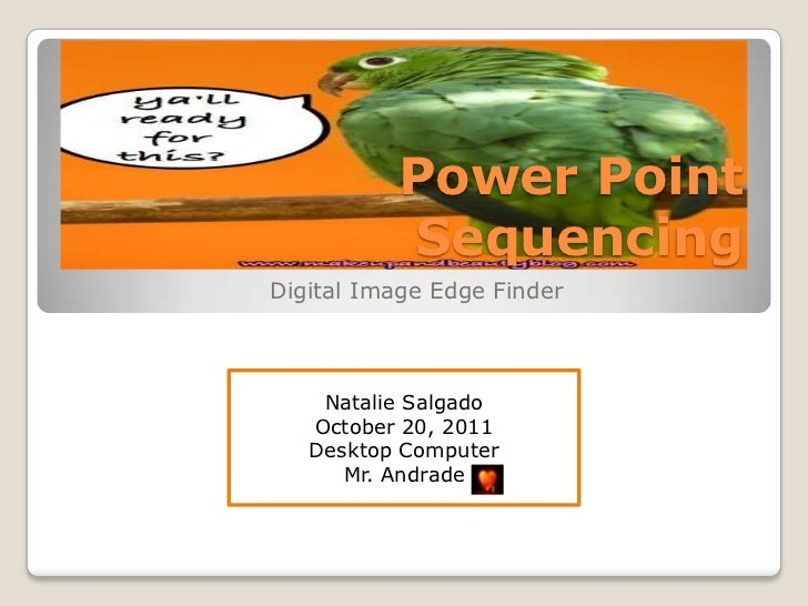Power Point          SequencingDigital Image Edge Finder    Natalie Salgado   October 20, 2011   Desktop Computer      Mr....