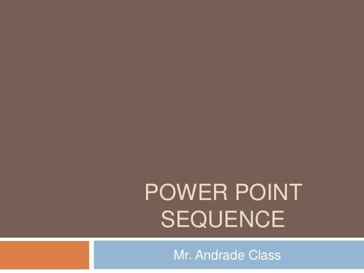 POWER POINT SEQUENCE  Mr. Andrade Class