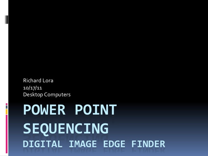 Richard Lora10/17/11Desktop ComputersPOWER POINTSEQUENCINGDIGITAL IMAGE EDGE FINDER