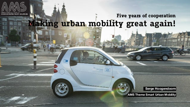 Making urban mobility great again! Five years of cooperation Serge Hoogendoorn AMS Theme Smart Urban Mobility