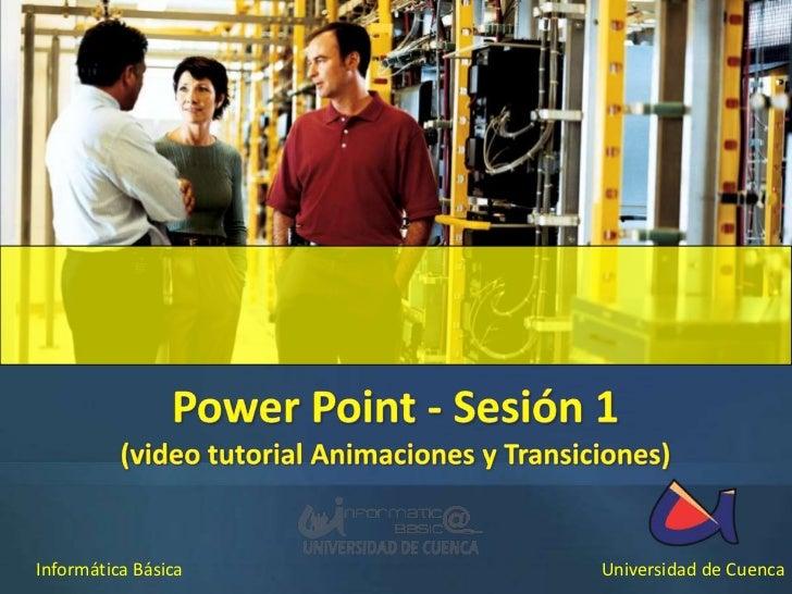 Power Point - Sesión 1<br />(video tutorial Animaciones y Transiciones)<br />Informática Básica<br />Universidad de Cuenca...