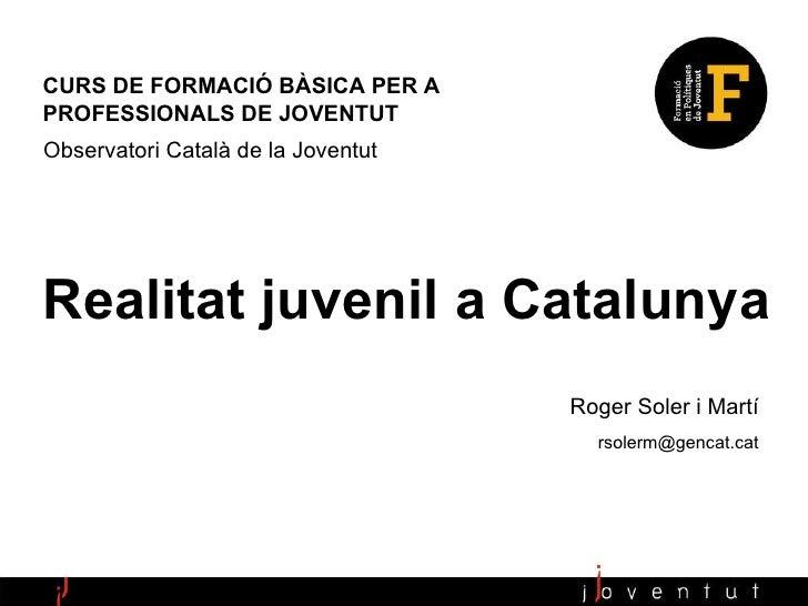 Realitat juvenil a Catalunya CURS DE FORMACIÓ BÀSICA PER A  PROFESSIONALS DE JOVENTUT Observatori Català de la Joventut Ro...