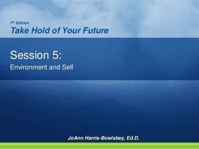 Session 5: Environment and Self 7th Edition Take Hold of Your Future JoAnn Harris-Bowlsbey, Ed.D.