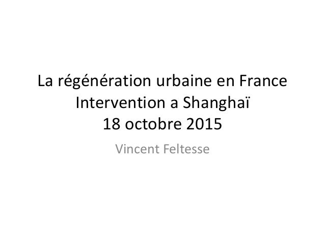 La régénération urbaine en France Intervention a Shanghaï 18 octobre 2015 Vincent Feltesse