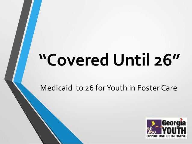 """Covered Until 26"" Medicaid to 26 forYouth in Foster Care"