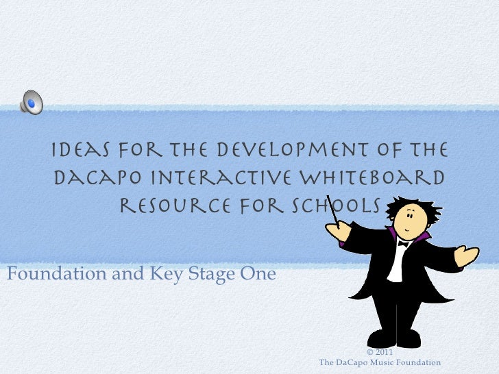 Ideas for the development of The    DaCapo Interactive Whiteboard          resource for schoolsFoundation and Key Stage On...