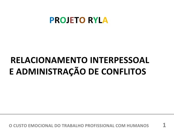 PROJETO RYLARELACIONAMENTO INTERPESSOALE ADMINISTRAÇÃO DE CONFLITOSO CUSTO EMOCIONAL DO TRABALHO PROFISSIONAL COM HUMANOS ...