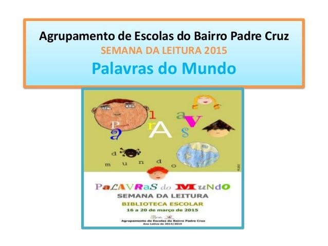 Agrupamento de Escolas do Bairro Padre Cruz SEMANA DA LEITURA 2015 Palavras do Mundo