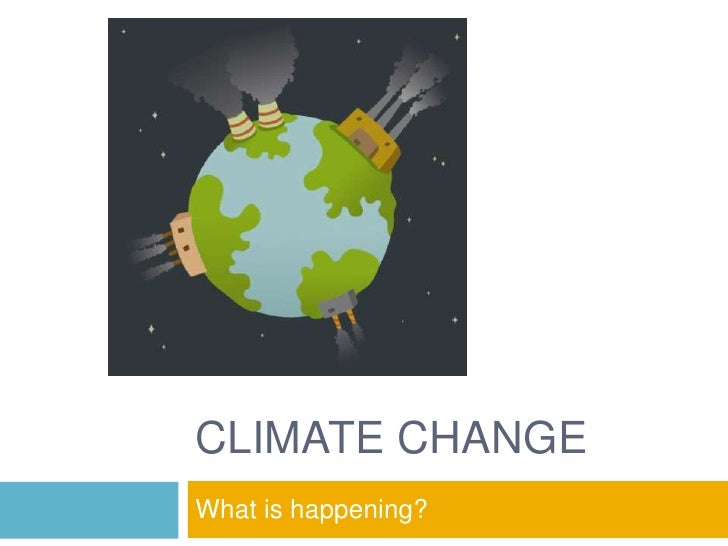 CLIMATE CHANGE<br />What is happening?<br />