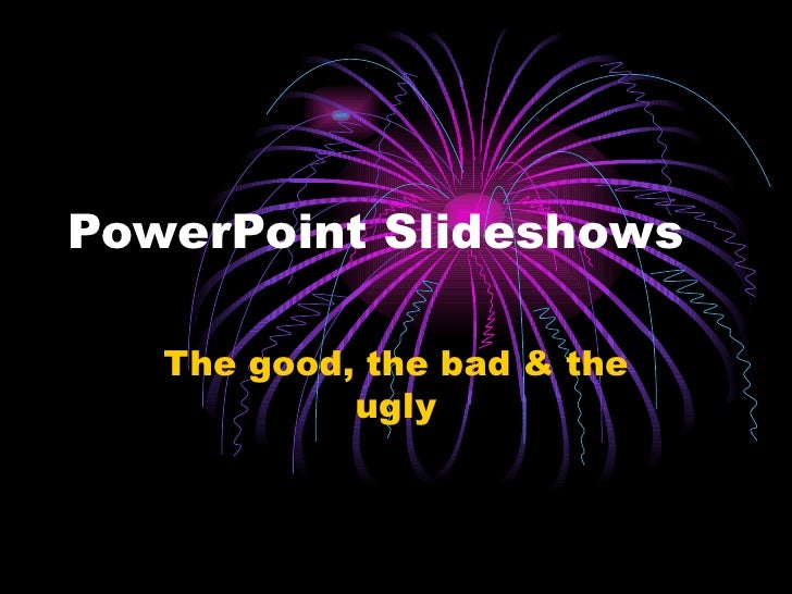 PowerPoint Slideshows The good, the bad & the ugly