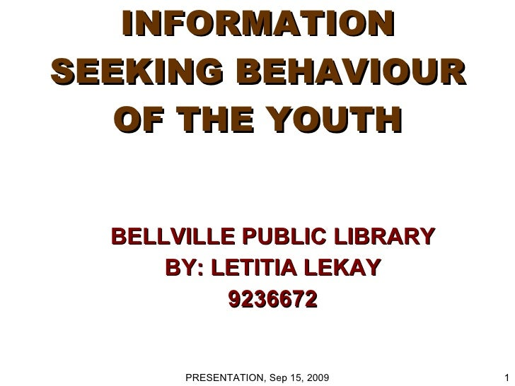 INFORMATION SEEKING BEHAVIOUR OF THE YOUTH BELLVILLE PUBLIC LIBRARY BY: LETITIA LEKAY 9236672 PRESENTATION, Sep 15, 2009