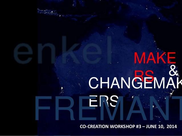 MAKE RS & CHANGEMAK ERS FREMANTCO-CREATION WORKSHOP #3 – JUNE 10, 2014