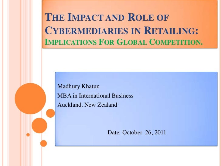 THE IMPACT AND ROLE OFCYBERMEDIARIES IN RETAILING:IMPLICATIONS FOR GLOBAL COMPETITION.  Madhury Khatun  MBA in Internation...