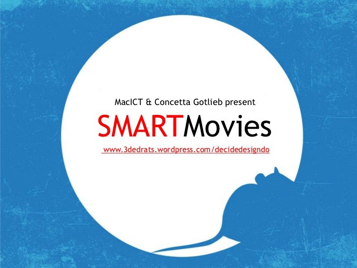 MacICT & Concetta Gotlieb present<br />SMARTMovies<br /> www.3dedrats.wordpress.com/decidedesigndo<br />