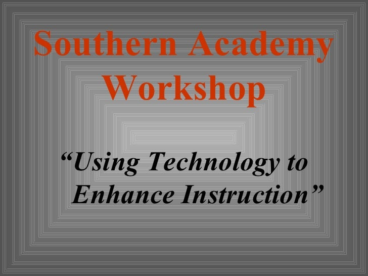 "Southern Academy     Workshop  ""Using Technology to   Enhance Instruction"""