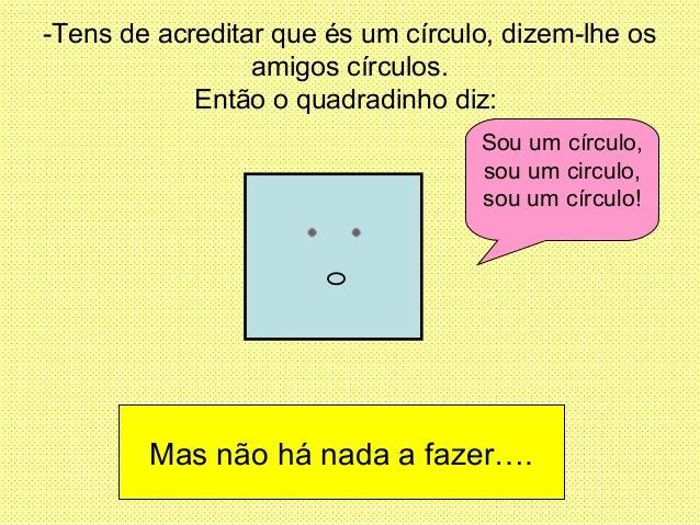-Tens de acreditar que és um círculo, dizem-lhe os amigos círculos. Então o quadradinho diz: Sou um círculo, sou um circul...
