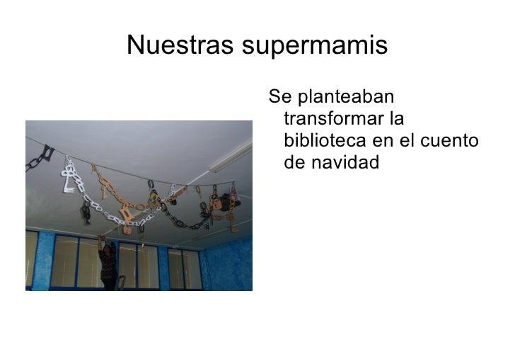 Nuestras supermamis <ul><li>Se planteaban transformar la biblioteca en el cuento de navidad  </li></ul>