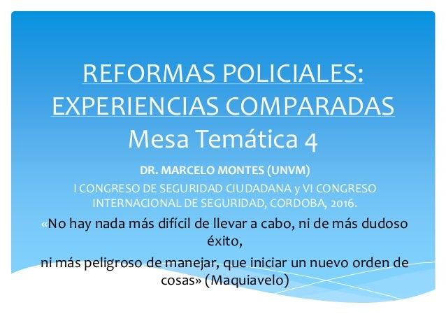 REFORMAS POLICIALES: EXPERIENCIAS COMPARADAS Mesa Temática 4 DR. MARCELO MONTES (UNVM) I CONGRESO DE SEGURIDAD CIUDADANA y...