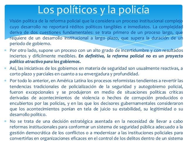  Visión política de la reforma policial que la considera un proceso institucional complejo cuyo desarrollo no reportará r...