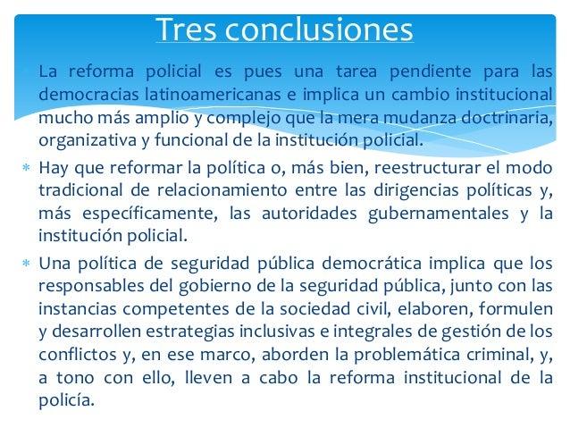  La reforma policial es pues una tarea pendiente para las democracias latinoamericanas e implica un cambio institucional ...