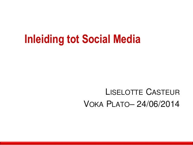 Inleiding tot Social Media LISELOTTE CASTEUR VOKA PLATO– 24/06/2014