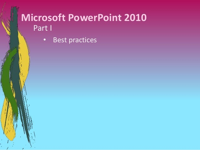 Microsoft PowerPoint 2010  Part I     • Best practices