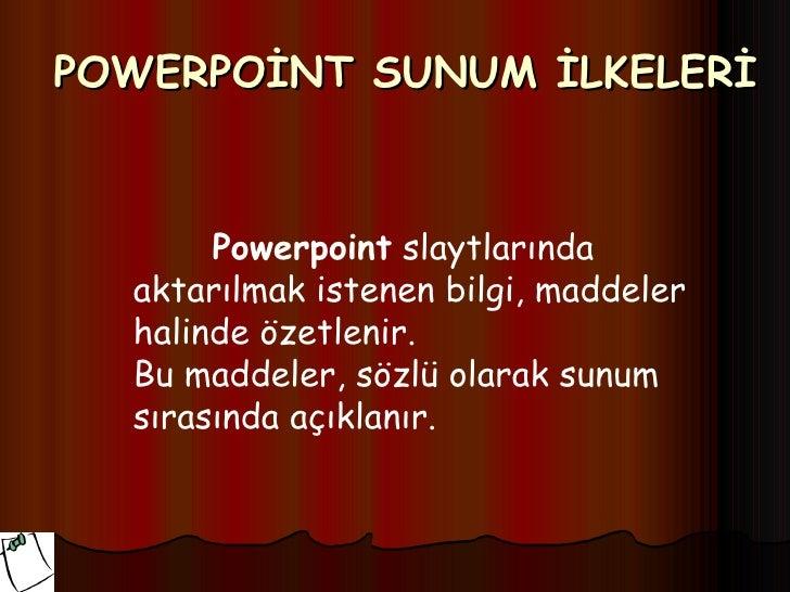 POWERPOİNT SUNUM İLKELERİ       Powerpoint slaytlarında  aktarılmak istenen bilgi, maddeler  halinde özetlenir.  Bu maddel...
