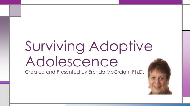 Surviving Adoptive Adolescence Created and Presented by Brenda McCreight Ph.D.