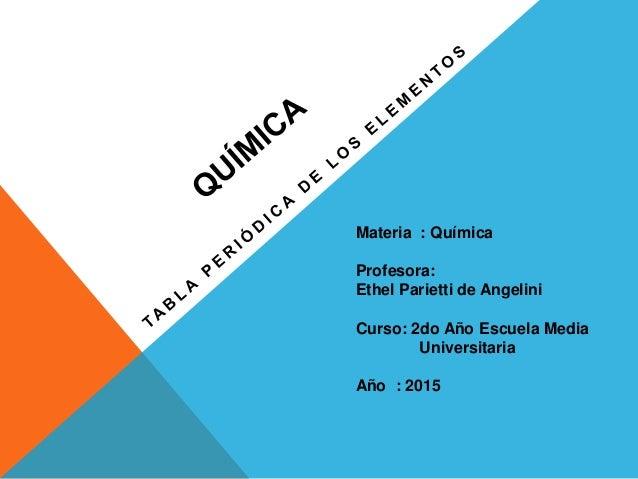 Materia : Química Profesora: Ethel Parietti de Angelini Curso: 2do Año Escuela Media Universitaria Año : 2015