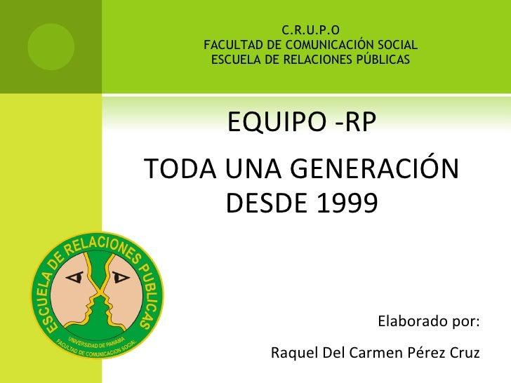 C.R.U.P.O FACULTAD DE COMUNICACIÓN SOCIAL ESCUELA DE RELACIONES PÚBLICAS <ul><li>EQUIPO -RP </li></ul><ul><li>TODA UNA GEN...