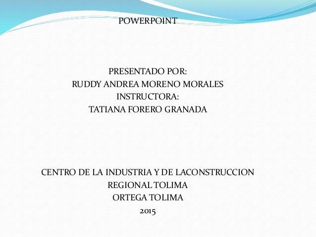 POWERPOINT PRESENTADO POR: RUDDY ANDREA MORENO MORALES INSTRUCTORA: TATIANA FORERO GRANADA CENTRO DE LA INDUSTRIA Y DE LAC...