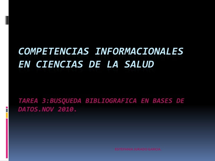 COMPETENCIAS INFORMACIONALES EN CIENCIAS DE LA SALUDTAREA 3:BUSQUEDA BIBLIOGRAFICA EN BASES DE DATOS.nov 2010.<br />ESTEFA...