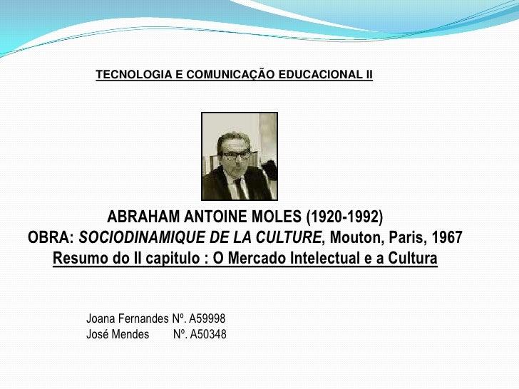 TECNOLOGIA E COMUNICAÇÃO EDUCACIONAL II<br />ABRAHAM ANTOINE MOLES (1920-1992)<br />OBRA: SOCIODINAMIQUE DE LA CULTURE, Mo...