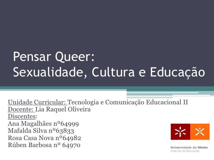 Pensar Queer: Sexualidade, Cultura e EducaçãoUnidade Curricular: Tecnologia e Comunicação Educacional IIDocente: Lia Raque...
