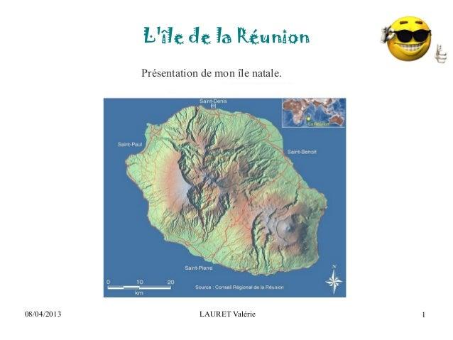 08/04/2013 LAURET ValérieLîle de la Réunion1Présentation de mon île natale.