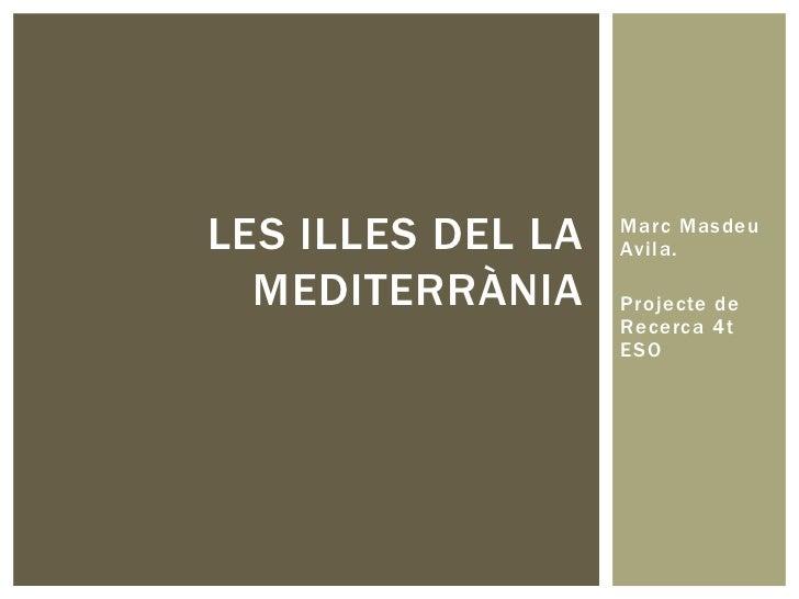 Marc Masdeu Avila. <br />Projecte de Recerca 4t ESO<br />Les illes del la mediterrània<br />