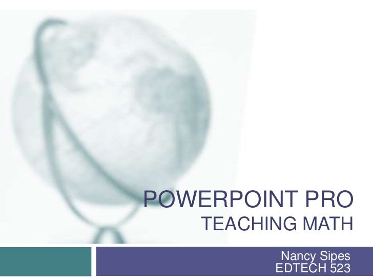 PowerPoint proteaching math<br />Nancy SipesEDTECH 523<br />