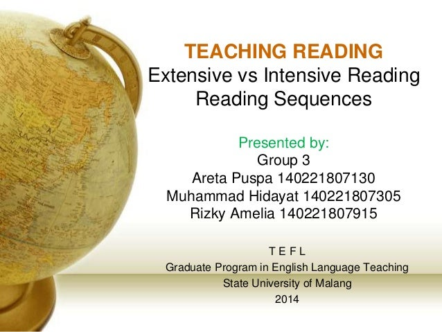 TEACHING READING  Extensive vs Intensive Reading  Reading Sequences  Presented by:  Group 3  Areta Puspa 140221807130  Muh...