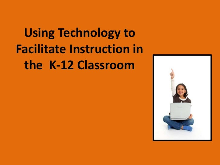 Using Technology toFacilitate Instruction in the K-12 Classroom