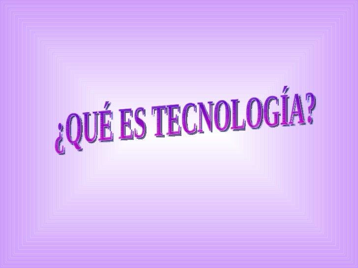 ¿QUÉ ES TECNOLOGÍA?