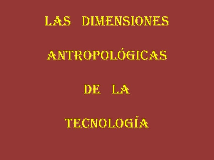 Las   Dimensiones Antropológicas de   laTecnología<br />