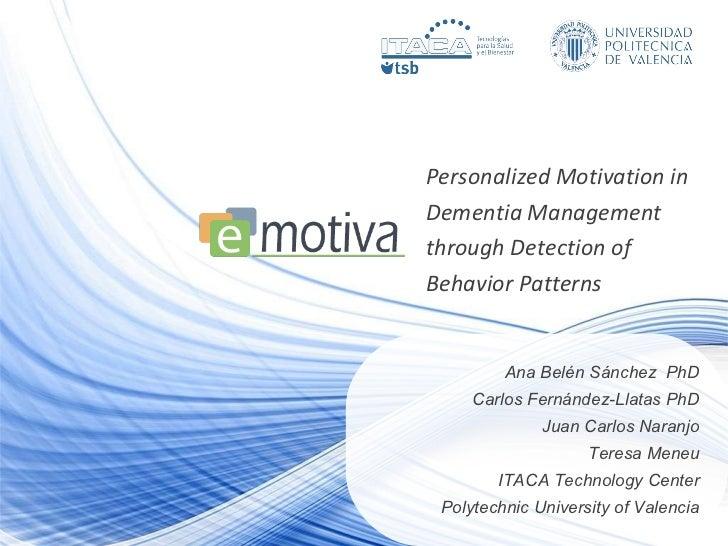 Personalized Motivation in Dementia Management through Detection of Behavior Patterns  Ana Belén Sánchez  PhD Carlos Ferná...