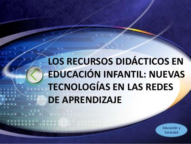 LOGO LOS RECURSOS DIDÁCTICOS EN EDUCACIÓN INFANTIL: NUEVAS TECNOLOGÍAS EN LAS REDES DE APRENDIZAJE Educación y Sociedad