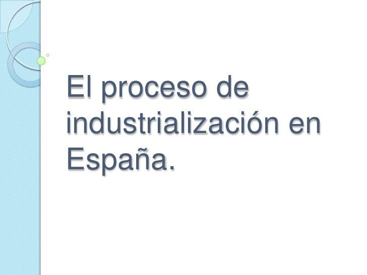 El proceso deindustrialización enEspaña.