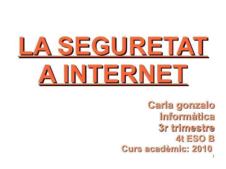 LA SEGURETAT A INTERNET Carla gonzalo Informàtica 3r trimestre 4t ESO B Curs acadèmic: 2010
